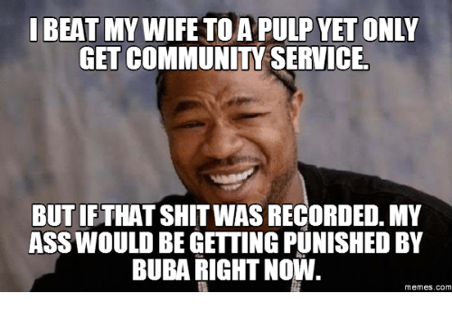 Pulp, Right Now, and Right: IBEAT  MY WIFE TO A PULP YET ONLY  GET COMMUNITA SERVICE.  BUT IFTHAT SHIT WAS RECORDED. MY  ASS WOULD BEGETTING PUNISHED BY  BUBA RIGHT Now  Memes. COM
