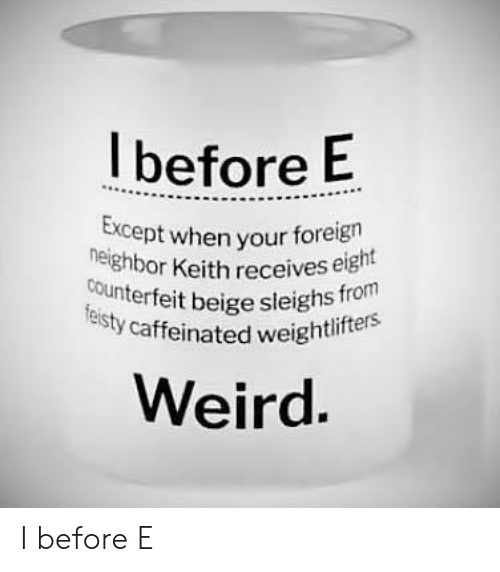 caffeinated: Ibefore E  Except when  your foreign  or Keith receives eight  heighb  counterfeit beige sleighs froi  isty caffeinated weighti  eird. I before E