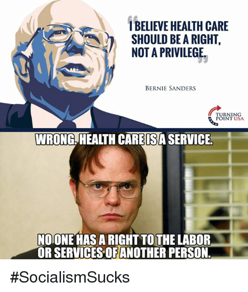 Bernie Sanders, Memes, and Bernie: IBELIEVE HEALTH CARE  SHOULD BE A RIGHT  NOT A PRIVILEGE  BERNIE SANDERS  TURNING  POINT USA  WRONG HEALTHCAREISASERVICE  NOONE HAS ARIGHTTO THE LABOR  OR SERVICES OF ANOTHER PERSON. #SocialismSucks