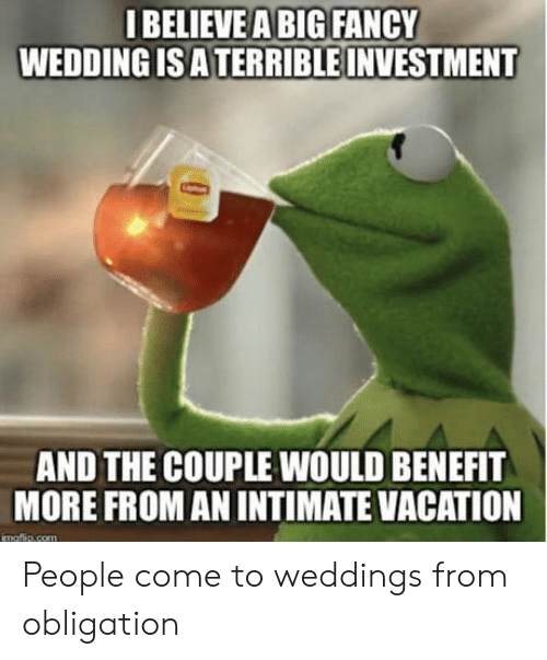 Weddings: IBELIEVEA BIG FANCY  WEDDING IS ATERRIBLE INVESTMENT  AND THE COUPLE WOULD BENEFIT  MORE FROM AN INTIMATE VACATION  imaftlie com People come to weddings from obligation