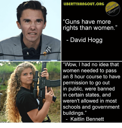 "hogg: IBERTYHANGOUT ORG  ""Guns have more  rights than women.""  David Hogg  ""Wow, I had no idea that  women needed to pass  an 8 hour course to havee  permission to go out  in public, were banned  in certain states, and  weren't allowed in most  schools and government  buildings.""  Kaitlin Bennett"