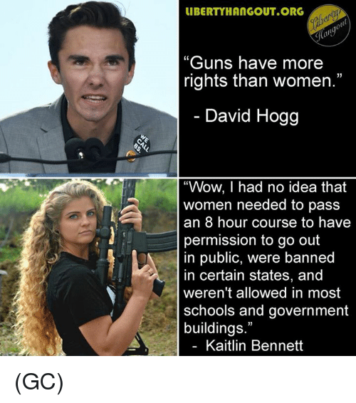 "hogg: IBERTYHANGOUT.ORG  ""Guns have more  rights than women.""  David Hogg  ""Wow, I had no idea that  women needed to pass  an 8 hour course to havee  permission to go out  in public, were banned  in certain states, and  weren't allowed in most  schools and government  buildings.""  Kaitlin Bennett (GC)"