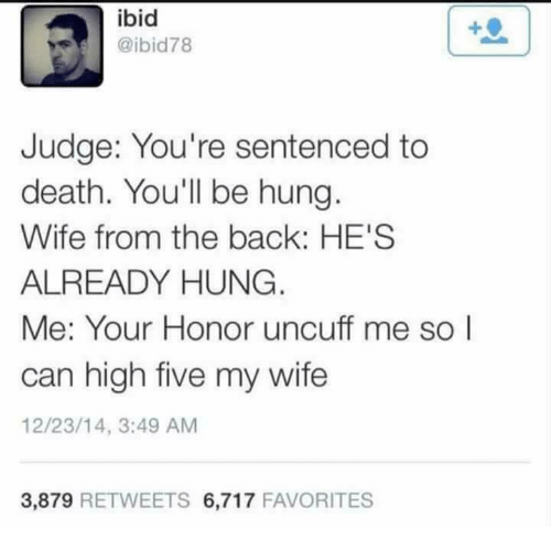 Memes, Death, and Wife: ibid  @ibid78  Judge: You're sentenced to  death. You'll be hung  Wife from the back: HE'S  ALREADY HUNG  Me: Your Honor uncuff me so l  can high five my wife  12/23/14, 3:49 AM  3,879 RETWEETS 6,717 FAVORITES