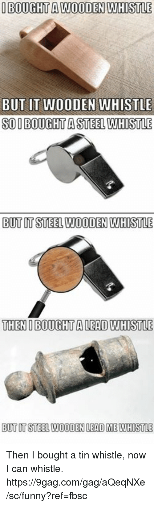 Sois: IBOUGHT A WOODEN WHISTLE  BUT IT WOODEN WHISTLE  SOI BOUGHT A STEEL WHISTLE  BUT UT STEEL WOODEN WHISTLE  THENI BOUGHT A LEAD WHISTLE  BUT IT STEEL WOODEN LEAD ME WHISTLE Then I bought a tin whistle, now I can whistle. https://9gag.com/gag/aQeqNXe/sc/funny?ref=fbsc
