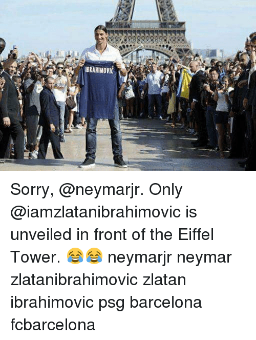 Zlatan Ibrahimovic: IBRAHIMOVIC Sorry, @neymarjr. Only @iamzlatanibrahimovic is unveiled in front of the Eiffel Tower. 😂😂 neymarjr neymar zlatanibrahimovic zlatan ibrahimovic psg barcelona fcbarcelona