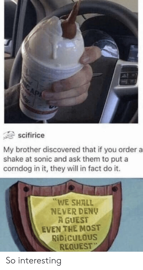 """Guest: IC AP  day  scifirice  My brother discovered that if you order a  shake at sonic and ask them to put a  corndog in it, they will in fact do it.  """"WE SHALL  NEVER DENY  A GUEST  EVEN THE MOST  RIDICULOUS  REQUEST So interesting"""