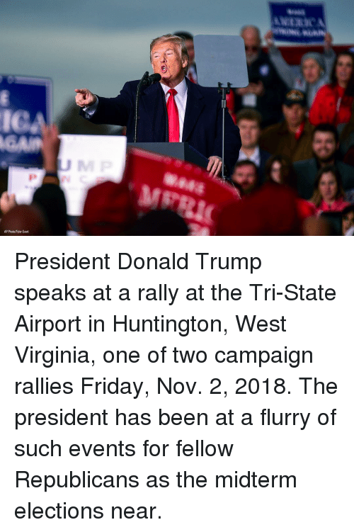 Elections: IC  AP Photo/Tyler Evert President Donald Trump speaks at a rally at the Tri-State Airport in Huntington, West Virginia, one of two campaign rallies Friday, Nov. 2, 2018. The president has been at a flurry of such events for fellow Republicans as the midterm elections near.
