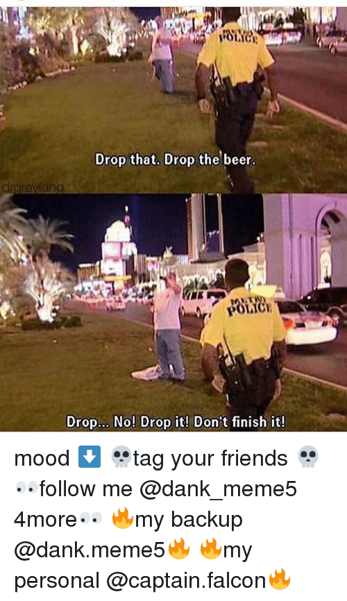 Beer, Dank, and Friends: IC  Drop that. Drop the beer.  raravfang  Drop... No! Drop it! Don't finish it! mood ⬇️ 💀tag your friends 💀 👀follow me @dank_meme5 4more👀 🔥my backup @dank.meme5🔥 🔥my personal @captain.falcon🔥