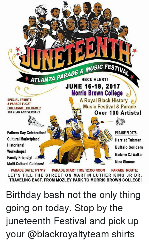 Fannie Lou Hamer: IC FESTIVAL  ATLANTA P  HBCU ALERT!  JUNE 16-18, 2017  Morris Brown College  SPECIAL TRIBUTE  A Royal Black History  & PARADE FLOAT  Music Festival & Parade  FOR FANNIE LOU HAMER  Over 100 Artists!  100 YEARANNIVERSARY  b f  Fathers Day Celebration!  PARADE FLOATS  Cultural Marketplace!  Harriet Tubman  Historians!  Buffalo Soilders  Workshops!  Madame CJ Walker  Family Friendly  Nina Simone  Multi-Cultural Cuisines  PARADE DATE: 6/17/17  PARADE START TIME 12:00 NOON  PARADE ROUTE  LET'S FILL THE STREET ON MARTIN LUTHER KING JRDR.  TRAVELING EAST, FROM MOZLEY PARK TO MORRIS BROWN COLLEGE! Birthday bash not the only thing going on today. Stop by the juneteenth Festival and pick up your @blackroyaltyteam shirts