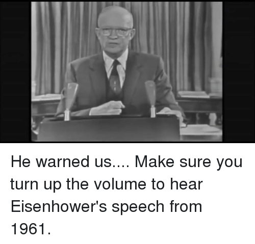 turn up the volume: IC He warned us....  Make sure you turn up the volume to hear Eisenhower's speech from 1961.