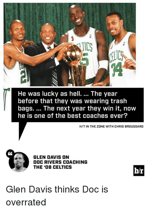 Trash, Doc Rivers, and Best: IC  He was lucky as hell.... The year  before that they was wearing trash  bags. The next year they win it, now  he is one of the best coaches ever?  H/T IN THE ZONE WITH CHRIS BROUSSARD  GLEN DAVIS ON  DOC RIVERS COACHING  THE '08 CELTICS  b/r Glen Davis thinks Doc is overrated