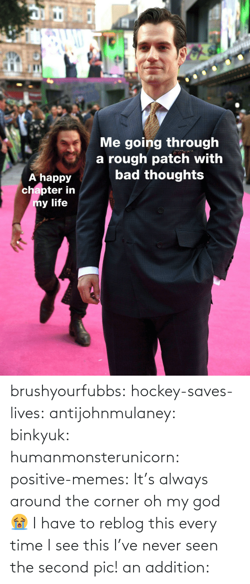 patch: IC  Me going through  a rough patch with  bad thoughts  A happy  chapter in  y life brushyourfubbs: hockey-saves-lives:  antijohnmulaney:  binkyuk:  humanmonsterunicorn:  positive-memes: It's always around the corner   oh my god 😭   I have to reblog this every time I see this  I've never seen the second pic!   an addition: