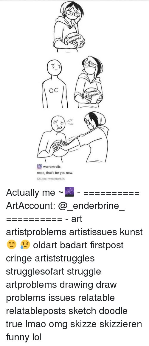 Funny Lols: IC  OC  warren rolls  nope, that's for you now.  Source: warrentrolls  matic  TOU Actually me ~🌌 - ========== ArtAccount: @_enderbrine_ ========== -◈♡◈♡◈ art artistproblems artistissues kunst 😒 😥 oldart badart firstpost cringe artiststruggles strugglesofart struggle artproblems drawing draw problems issues relatable relatableposts sketch doodle true lmao omg skizze skizzieren funny lol