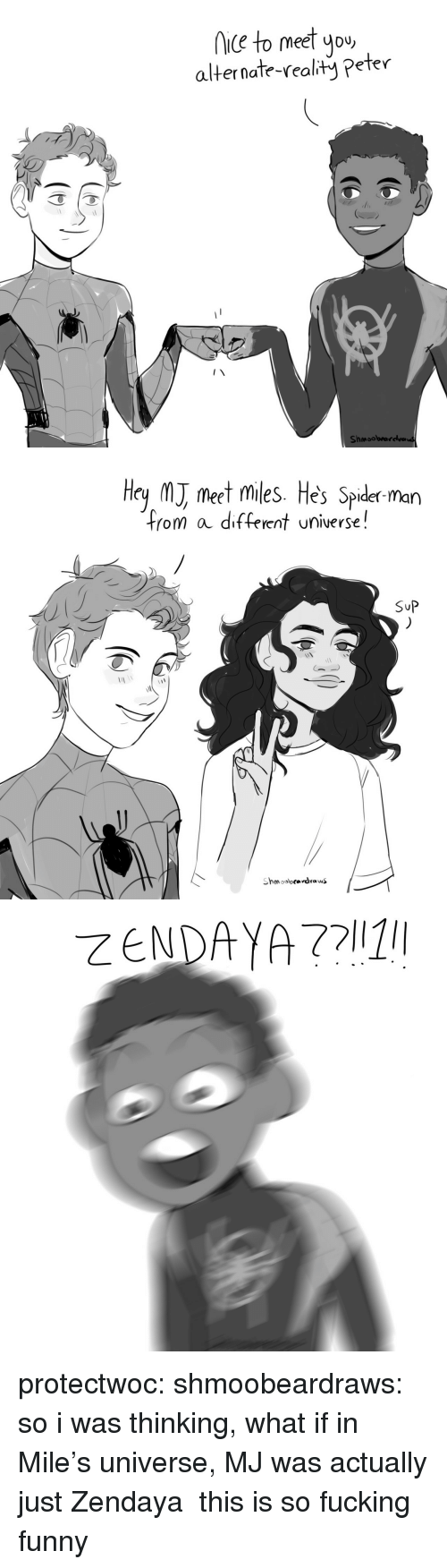 Zendaya: iC to meet you  alternate-realty Peter  Shmoobrarelva   Hey M meet miles. He's Spider man  from a different universe!  SuP protectwoc: shmoobeardraws: so i was thinking, what if in Mile's universe, MJ was actually just Zendaya  this is so fucking funny