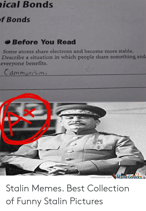 Funny Stalin: ical Bonds  ef Bonds  Before You Read  Some atoms share electrons and become more stable.  Describe a situation in which people share something and.  everyone benefits.  Cammunism.  MemeCentere  memecenter.com Stalin Memes. Best Collection of Funny Stalin Pictures