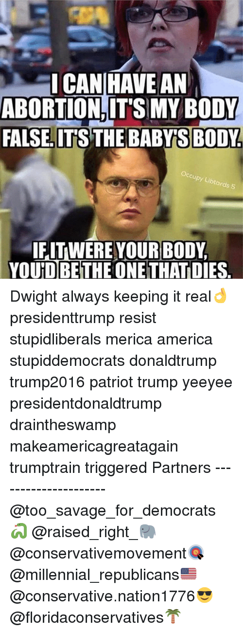 America, Memes, and Savage: ICAN HAVE AN  ABORTION,IT'S MY BODY  FALSE.IT'S THE BABY'S BODY  Occ  py Libt  ards S  IFITWERE YOUR BODY  YOUD BE THE ONETHAT DIES. Dwight always keeping it real👌 presidenttrump resist stupidliberals merica america stupiddemocrats donaldtrump trump2016 patriot trump yeeyee presidentdonaldtrump draintheswamp makeamericagreatagain trumptrain triggered Partners --------------------- @too_savage_for_democrats🐍 @raised_right_🐘 @conservativemovement🎯 @millennial_republicans🇺🇸 @conservative.nation1776😎 @floridaconservatives🌴