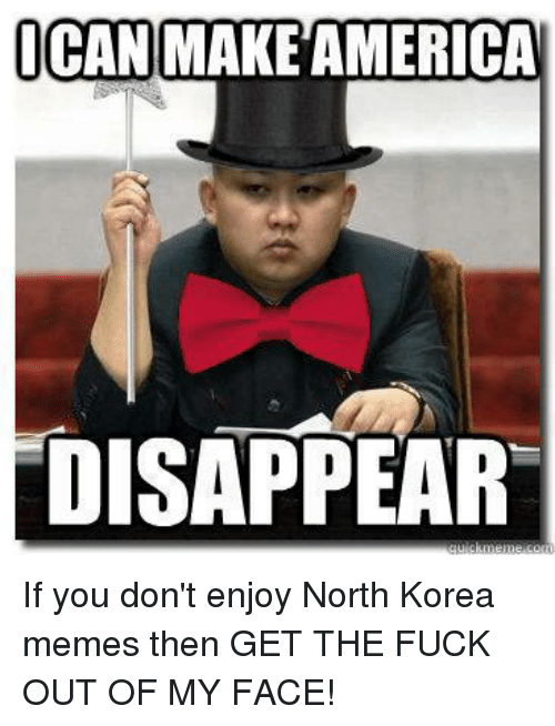 North Korea Meme: ICAN  MAKEAMERICA  DISAPPEAR If you don't enjoy North Korea memes then GET THE FUCK OUT OF MY FACE!