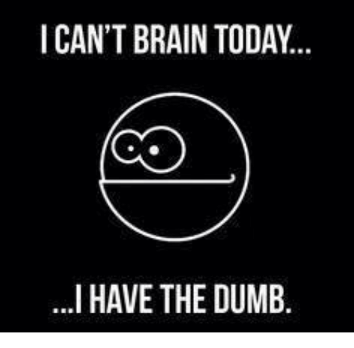 I Have The Dumb: ICAN'T BRAIN TODAY..  ...I HAVE THE DUMB