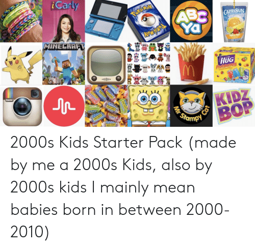 oed: iCarly  ABC  Ya  GAPRISUN  MATURALINGREDIENTS  TROPICAL PUNCH  MINECRAFT  HUG  Fruit Barrels  antas  oed Saf ALW  75  KIDZ  BOP  cros  WATERNELON  s ce  Insta  rancher  wsse canor  GAFL  Stampi  Amor  CHOWK  Panche  Fancher  MD CD  Mr 2000s Kids Starter Pack (made by me a 2000s Kids, also by 2000s kids I mainly mean babies born in between 2000-2010)