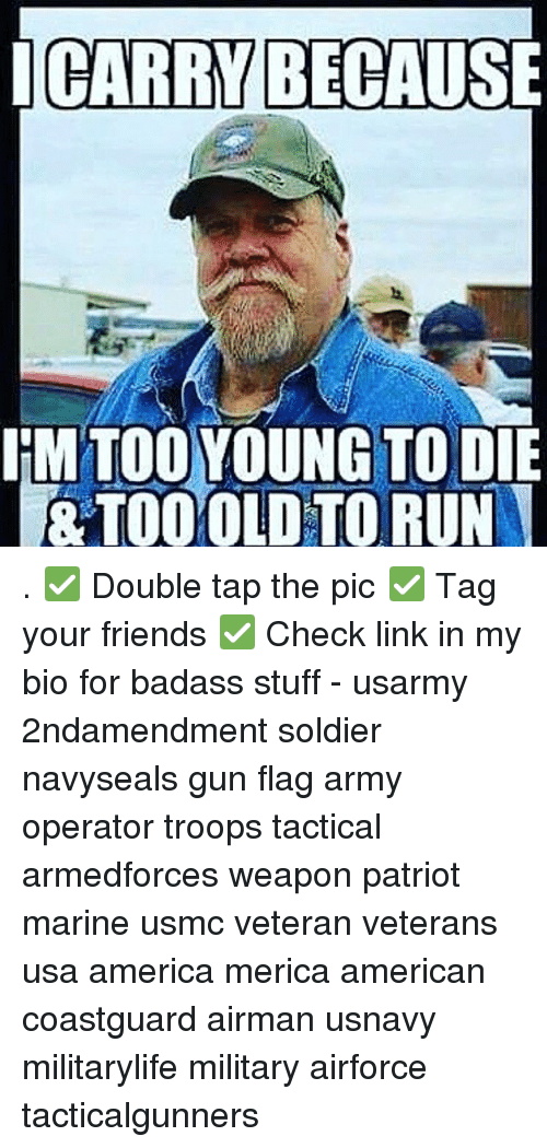 America, Friends, and Memes: ICARRY BECAUSE  IM TOO YOUNG TO DIE  &TOO OLD TORUN . ✅ Double tap the pic ✅ Tag your friends ✅ Check link in my bio for badass stuff - usarmy 2ndamendment soldier navyseals gun flag army operator troops tactical armedforces weapon patriot marine usmc veteran veterans usa america merica american coastguard airman usnavy militarylife military airforce tacticalgunners