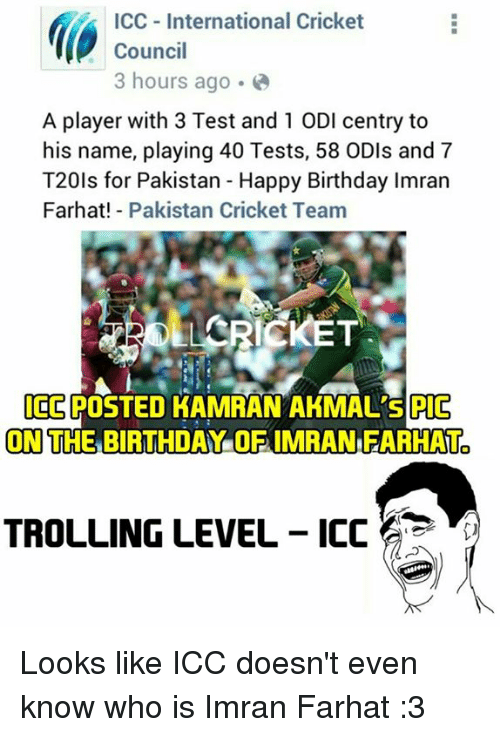 Birthday, Memes, and Trolling: ICC International Cricket  Council  3 hours ago.  A player with 3 Test and 1 ODI centry to  his name, playing 40 Tests, 58 ODIs and 7  T20ls for Pakistan Happy Birthday lmran  Farhat! Pakistan Cricket Team  LARICKET  ICE  POSTED KAMRAN AKMAL's PIC  ON THE BIRTHDAY OF IMRANFARHAT  TROLLING LEVEL ICC Looks like ICC doesn't even know who is Imran Farhat :3  <RAVEN>