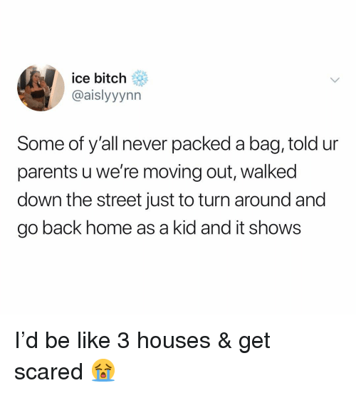 get scared: ice bitch  @aislyyynn  Some of y'all never packed a bag, told ur  parents u we're moving out, walked  down the street just to turn around and  go back home as a kid and it shows I'd be like 3 houses & get scared 😭