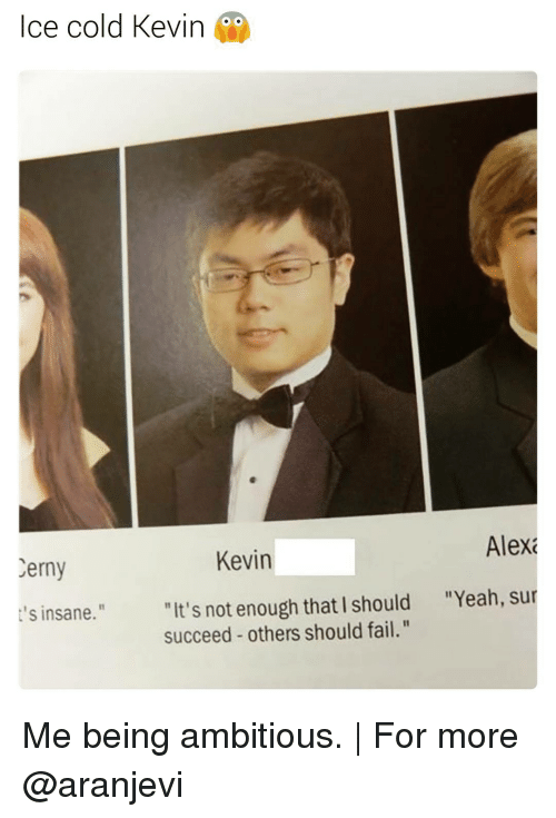 "Fail, Memes, and Yeah: Ice cold Kevin  Alexa  Kevin  Cerny  ""It's not enough that I should ""Yeah, sur  t's insane.""  succeed others should fail."" Me being ambitious. 