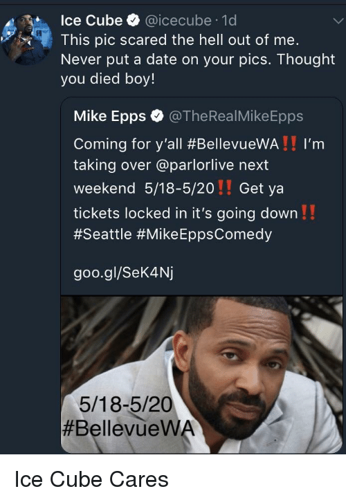 icecube: Ice Cube @icecube 1d  This pic scared the hell out of me.  Never put a date on your pics. Thought  you died boy!  Mike Epps @TheRealMikeEpps  Coming for y'all #BellevueWA ! ! I'm  taking over @parlorlive next  weekend 5/18-5/20!! Get ya  tickets locked in it's going down!!  #Seattle #Mike EppsComedy  goo.gl/Sek4Nj  5/18-5/20  <p>Ice Cube Cares</p>