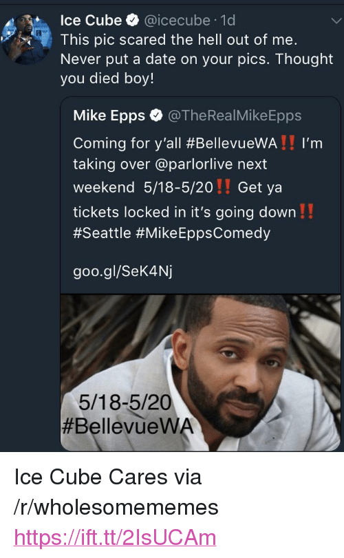 "icecube: Ice Cube @icecube 1d  This pic scared the hell out of me.  Never put a date on your pics. Thought  you died boy!  Mike Epps @TheRealMikeEpps  Coming for y'all #BellevueWA ! ! I'm  taking over @parlorlive next  weekend 5/18-5/20!! Get ya  tickets locked in it's going down!!  #Seattle #Mike EppsComedy  goo.gl/Sek4Nj  5/18-5/20  <p>Ice Cube Cares via /r/wholesomememes <a href=""https://ift.tt/2IsUCAm"">https://ift.tt/2IsUCAm</a></p>"