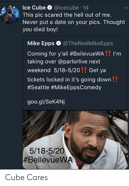 icecube: Ice Cube @icecube 1d  This pic scared the hell out of me.  Never put a date on your pics. Thought  you died boy!  Mike Epps @TheRealMikeEpps  Coming for y'all #BellevueWA ! ! I'm  taking over @parlorlive next  weekend 5/18-5/20!! Get ya  tickets locked in it's going down!!  #Seattle #Mike EppsComedy  goo.gl/Sek4Nj  5/18-5/20  Cube Cares
