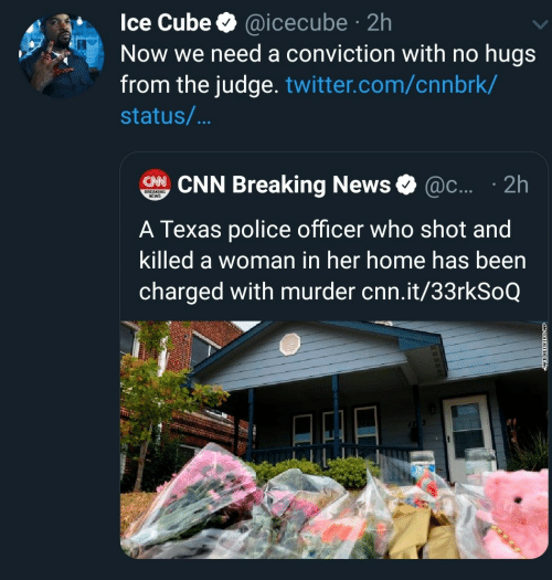 icecube: Ice Cube @icecube 2h  Now we need a conviction with no hugs  from the judge. twitter.com/cnnbrk/  .  status/...  CHNCNN Breaking News  @c.... 2h  BREAKING  NEWS  A Texas police officer who shot and  killed a woman in her home has been  charged with murder cnn.it/33rkSoQ