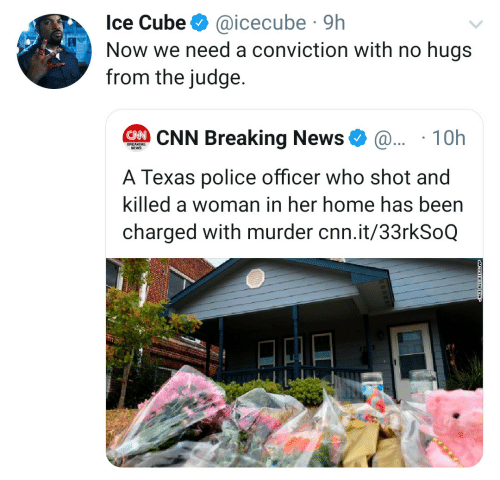 icecube: Ice Cube  @icecube 9h  Now we need a conviction with no hugs  from the judge.  CNN Breaking News  @.. 10h  BREAKING  NEWS  A Texas police officer who shot and  killed a woman in her home has been  charged with murder cnn.it/33rkSoQ