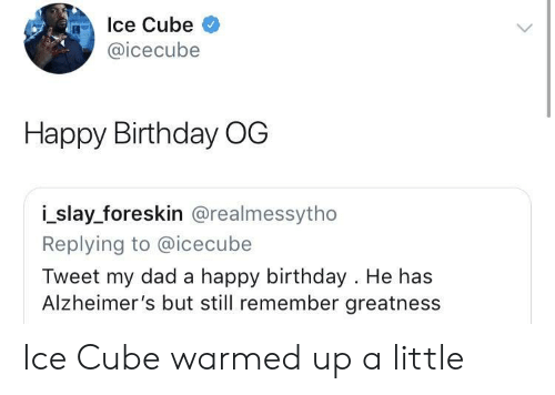 icecube: Ice Cube  @icecube  Happy Birthday OG  i_slay_foreskin @realmessytho  Replying to @icecube  Tweet my dad a happy birthday . He has  Alzheimer's but still remember greatness Ice Cube warmed up a little