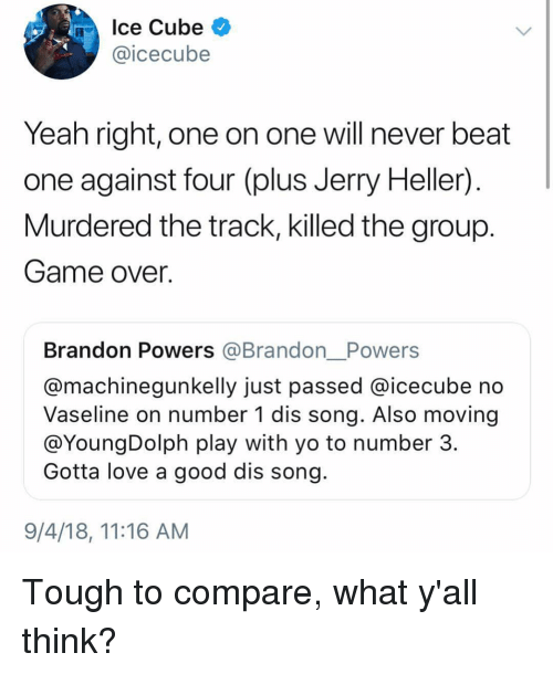 icecube: Ice Cube  @icecube  Yeah right, one on one will never beat  one against four (plus Jerry Heller)  Murdered the track, killed the group  Game over.  Brandon Powers @Brandon__Powers  @machinegunkelly just passed @icecube no  Vaseline on number 1 dis song. Also moving  @YoungDolph play with yo to number 3  Gotta love a good dis song  9/4/18, 11:16 AM Tough to compare, what y'all think?
