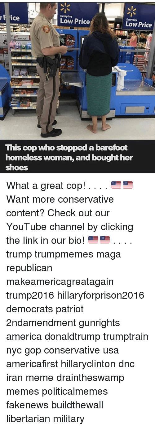 Hillaryforprison2016: ice  Everyday  Low Price  H a Low Price  This cop who stopped abarefoot  homeless woman, and bought her  shoes What a great cop! . . . . 🇺🇸🇺🇸 Want more conservative content? Check out our YouTube channel by clicking the link in our bio! 🇺🇸🇺🇸 . . . . trump trumpmemes maga republican makeamericagreatagain trump2016 hillaryforprison2016 democrats patriot 2ndamendment gunrights america donaldtrump trumptrain nyc gop conservative usa americafirst hillaryclinton dnc iran meme draintheswamp memes politicalmemes fakenews buildthewall libertarian military