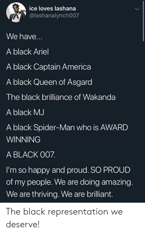 Ariel: ice loves lashana  @lashanalynch007  We have...  A black Ariel  A black Captain America  A black Queen of Asgard  The black brilliance of Wakanda  A black MJ  A black Spider-Man who is AWARD  WINNING  A BLACK O07.  I'm so happy and proud. SO PROUD  of my people. We are doing amazing.  We are thriving. We are brilliant. The black representation we deserve!