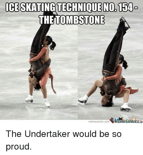 ice skate: ICE SKATING TECHNIQUE NO 154  THE TOMBSTONE  memecenter.com  MMumecentera The Undertaker would be so proud.