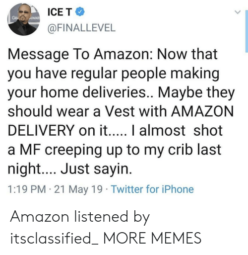 crib: ICE T  AWAR  @FINALLEVEL  Message To Amazon: Now that  you have regular people making  your home deliveries.. Maybe they  should wear a Vest with AMAZON  a MF creeping up to my crib last  night.... Just sayin  1:19 PM 21 May 19 Twitter for iPhone Amazon listened by itsclassified_ MORE MEMES