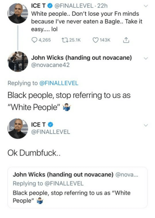 """wicks: ICE T @FINALLEVEL-22h  White people.. Don't lose your Fn minds  because l've never eaten a Bagle.. Take it  easy.... lol  4,265 25.1 143  John Wicks (handing out novacanev  @novacane42  Replying to @FINALLEVEL  Black people, stop referring to us as  """"White People""""   ICE T  @FINALLEVEL  AWA  Ok Dumbfuck  John Wicks (handing out novacane) @nova...  Replying to @FINALLEVEL  Black people, stop referring to us as """"White  People',"""