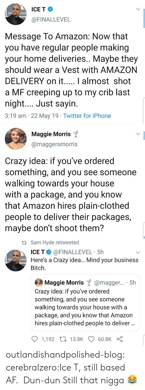 packages: ICE T  GR  AWAR  @FINALLEVEL  Message To Amazon: Now that  you have regular people making  your home deliveries.. Maybe they  should wear a Vest with AMAZON  DELIVERY on it.  I almost shot  a MF creeping up to my crib last  night... Just sayin  3:19 am 22 May 19 Twitter for iPhone   Maggie Morris Y  @maggersmorris  Crazy idea: if you've ordered  something, and you see someone  walking towards your house  with a package, and you know  that Amazon hires plain-clothed  people to deliver their packages,  maybe don't shoot them?   Sam Hyde retweeted  ICE T @FINALLEVEL 5h  WA Here's a Crazy idea... Mind your business  Bitch  Maggie Morris @magger... . 5h  Crazy idea: if you've ordered  something, and you see someone  walking towards your house with a  package, and you know that Amazon  hires plain-clothed people to deliver  1,192 t 13.8K60.8K outlandishandpolished-blog:  cerebralzero:Ice T, still based AF.  Dun-dun   Still that nigga 😂