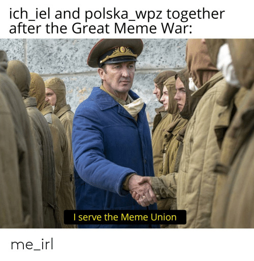 Great Meme War: ich_iel and polska_wpz together  after the Great Meme War:  I serve the Meme Union me_irl