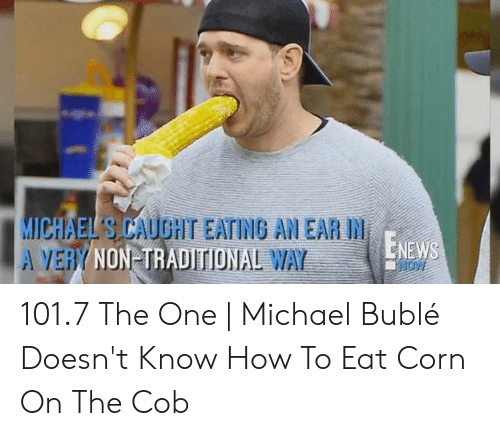 Michael Buble Memes: ICHAEI S CAUGHT EATING AN EAR IN  NON-TRADITIONAL  ENEWS 101.7 The One | Michael Bublé Doesn't Know How To Eat Corn On The Cob