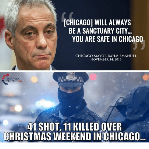 Chicago, Memes, and Rahm Emanuel: ICHICAGO WILL ALWAYS  BE A SANCTUARY CITY  YOU ARE SAFE IN CHICAGO  CHICAGO MAYOR RAHM EMANUEL  NOVEMBER 14, 2016  TURNING  POINT USA.  41 SHOT, 11 KILLEDOVER  CHRISTMAS WEEKEND IN CHICAGO
