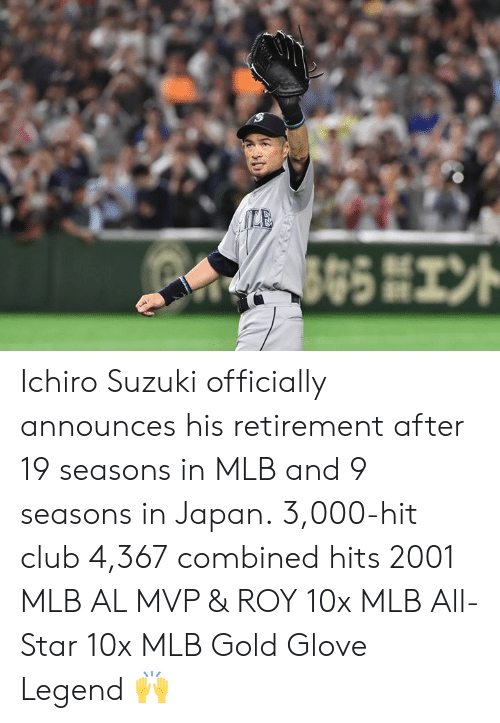 Glove: Ichiro Suzuki officially announces his retirement after 19 seasons in MLB and 9 seasons in Japan.  3,000-hit club 4,367 combined hits 2001 MLB AL MVP & ROY 10x MLB All-Star 10x MLB Gold Glove  Legend 🙌