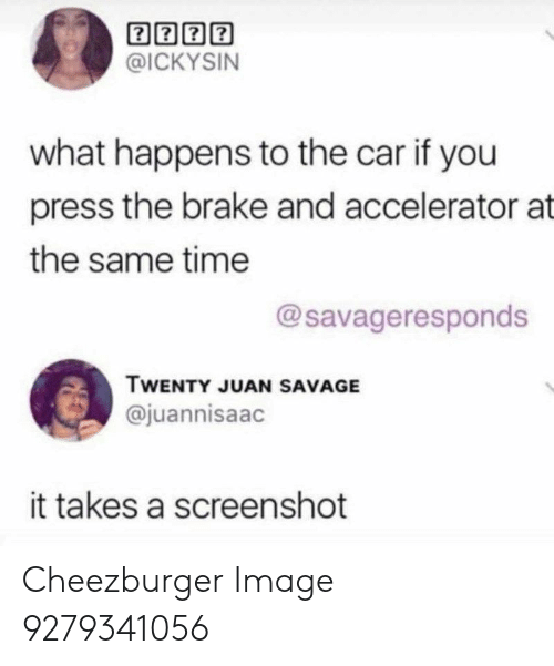 cheezburger: @ICKYSIN  what happens to the car if you  press the brake and accelerator at  the same time  @savageresponds  TWENTY JUAN SAVAGE  @juannisaac  it takes a screenshot Cheezburger Image 9279341056