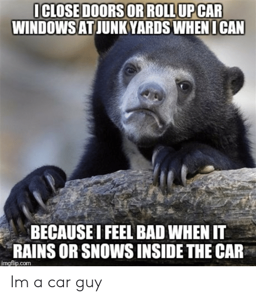 Car Guy: ICLOSE DOORS OR ROLL UPCAR  WINDOWSATJUNKYARDS WHEN  ICAN  BECAUSE I FEEL BAD WHEN IT  RAINS OR SNOWS INSIDE THE CAR  imgflip.com Im a car guy