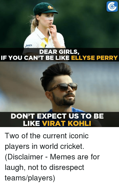 perri: ICS  DEAR GIRLS  IF YOU CAN'T BE LIKE  ELLYSE PERRY  DON'T EXPECT US TO BE  LIKE  VIRAT KOHLI Two of the current iconic players in world cricket.  (Disclaimer - Memes are for laugh, not to disrespect teams/players)