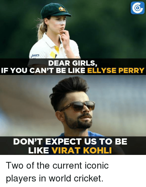 perri: ICS  DEAR GIRLS  IF YOU CAN'T BE LIKE  ELLYSE PERRY  DON'T EXPECT US TO BE  LIKE  VIRAT KOHLI Two of the current iconic players in world cricket.