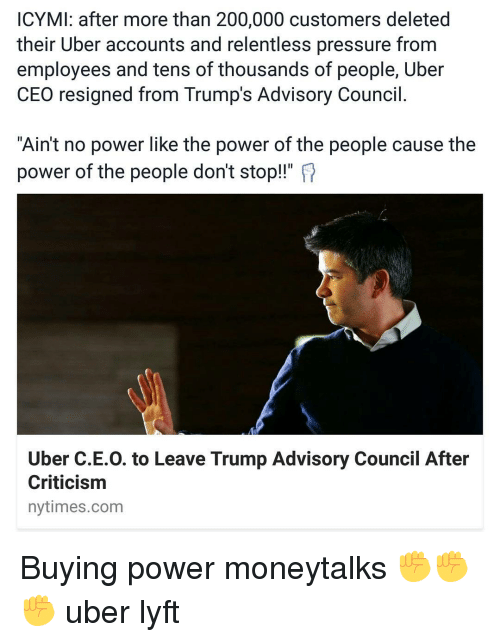 "Memes, Nytimes, and 🤖: ICYMI: after more than 200,000 customers deleted  their Uber accounts and relentless pressure from  employees and tens of thousands of people, Uber  CEO resigned from Trump's Advisory Council  ""Ain't no power like the power of the people cause the  power of the people don't stop!!""  Uber C.E.O. to Leave Trump Advisory Council After  Criticism  nytimes.com Buying power moneytalks ✊✊✊ uber lyft"