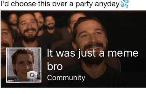 Community, Meme, and Memes: I'd choose this over a party anyday  It was just a meme  bro  Community